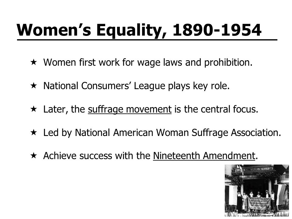 Women's Equality, 1890-1954 Women first work for wage laws and prohibition. National Consumers' League plays key role.