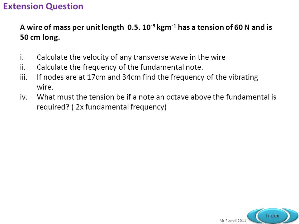 Extension Question A wire of mass per unit length 0.5. 10-3 kgm-1 has a tension of 60 N and is 50 cm long.