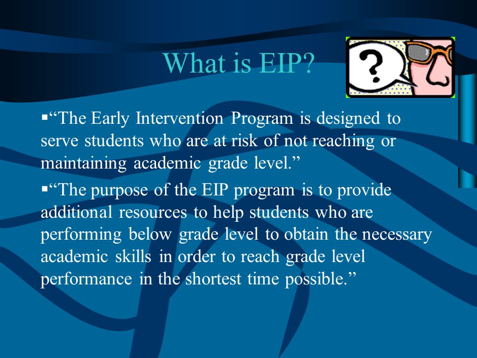 What is EIP The Early Intervention Program is designed to serve students who are at risk of not reaching or maintaining academic grade level.