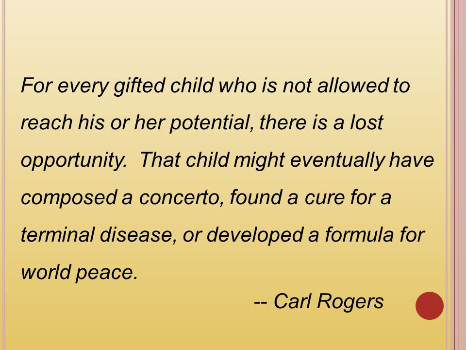 For every gifted child who is not allowed to reach his or her potential, there is a lost opportunity. That child might eventually have composed a concerto, found a cure for a terminal disease, or developed a formula for world peace.
