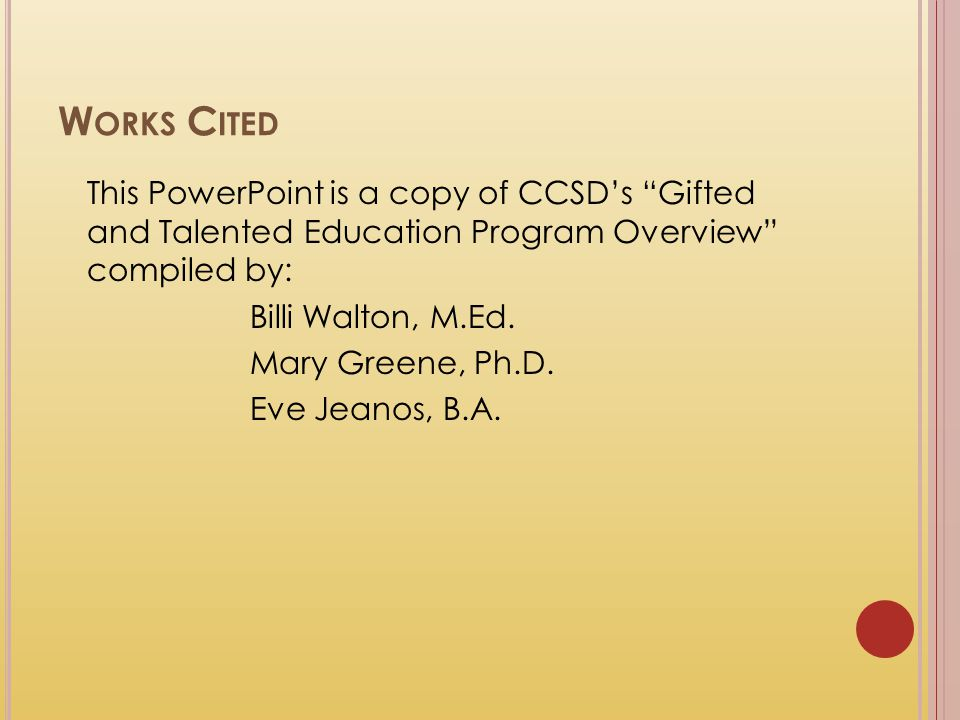 Works Cited This PowerPoint is a copy of CCSD's Gifted and Talented Education Program Overview compiled by: