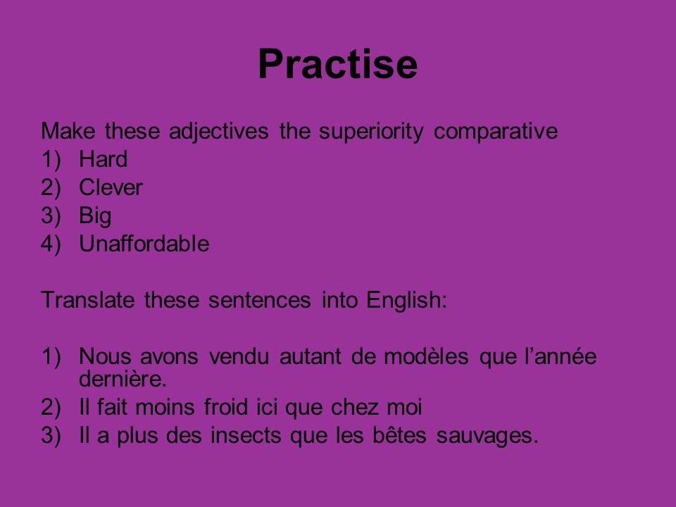 Practise Make these adjectives the superiority comparative Hard Clever
