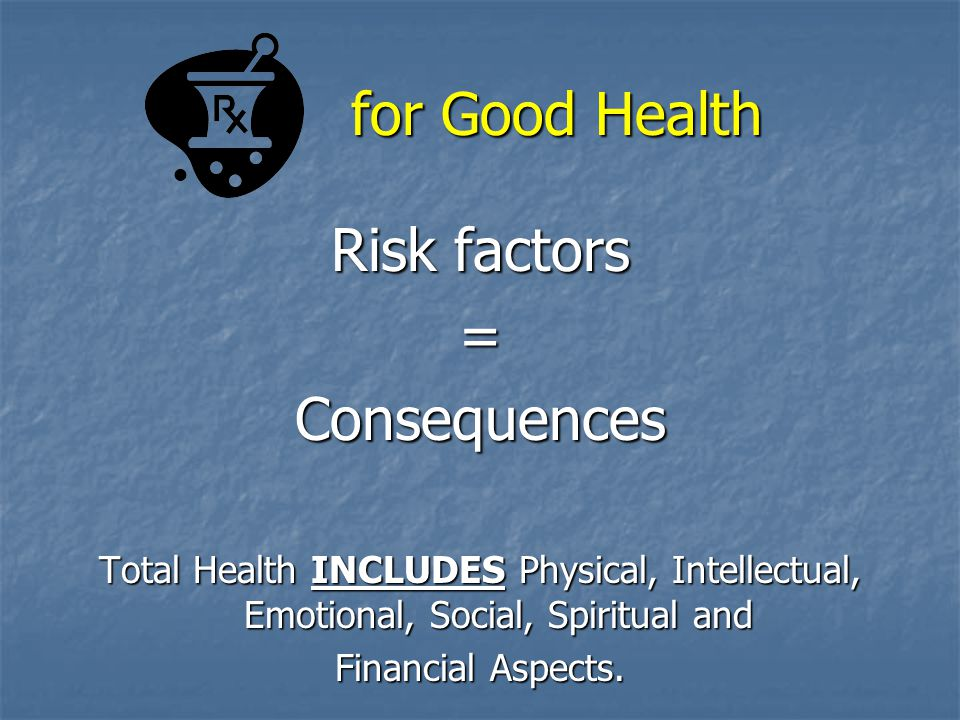 for Good Health Risk factors = Consequences