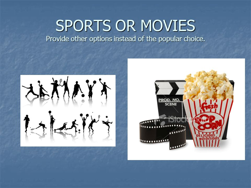 SPORTS OR MOVIES Provide other options instead of the popular choice.