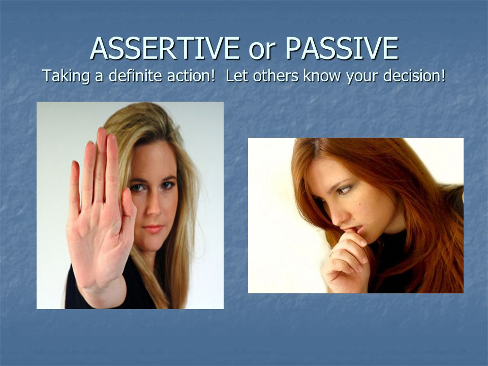 ASSERTIVE or PASSIVE Taking a definite action
