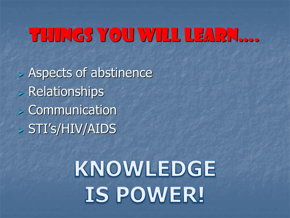 KNOWLEDGE IS POWER! THINGS YOU WILL LEARN…. Aspects of abstinence