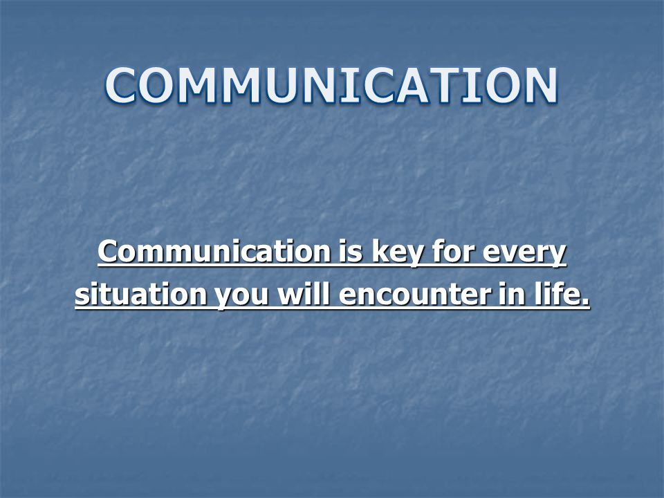 Communication is key for every situation you will encounter in life.