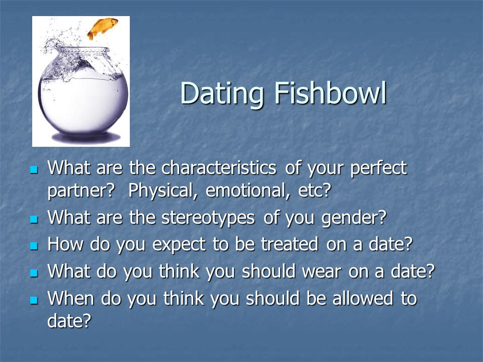 Dating Fishbowl What are the characteristics of your perfect partner Physical, emotional, etc What are the stereotypes of you gender