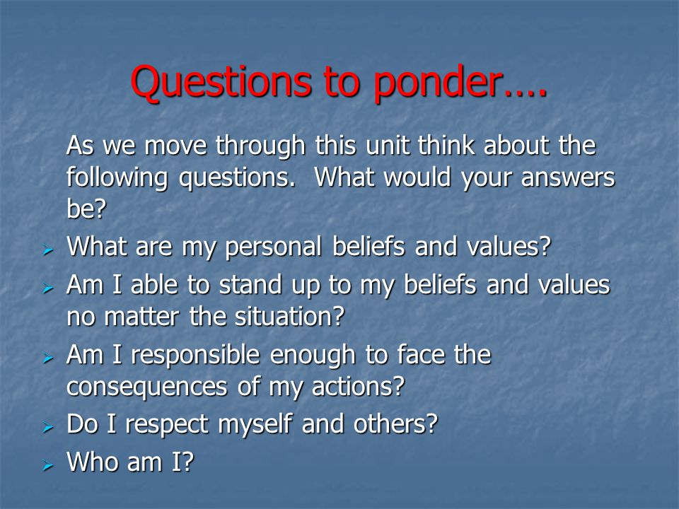 Questions to ponder…. As we move through this unit think about the following questions. What would your answers be