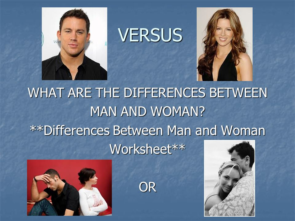VERSUS WHAT ARE THE DIFFERENCES BETWEEN MAN AND WOMAN