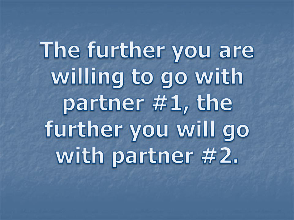 The further you are willing to go with partner #1, the further you will go with partner #2.