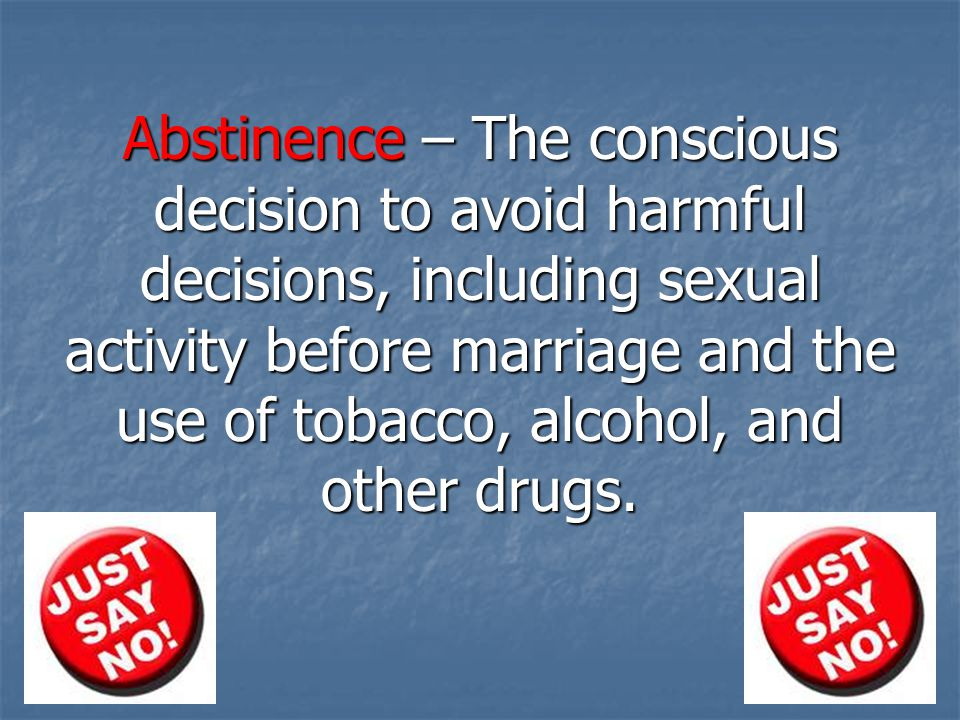 Abstinence – The conscious decision to avoid harmful decisions, including sexual activity before marriage and the use of tobacco, alcohol, and other drugs.