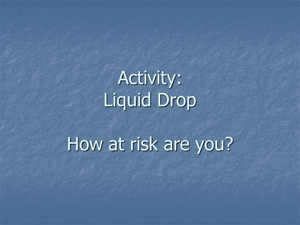 Activity: Liquid Drop How at risk are you