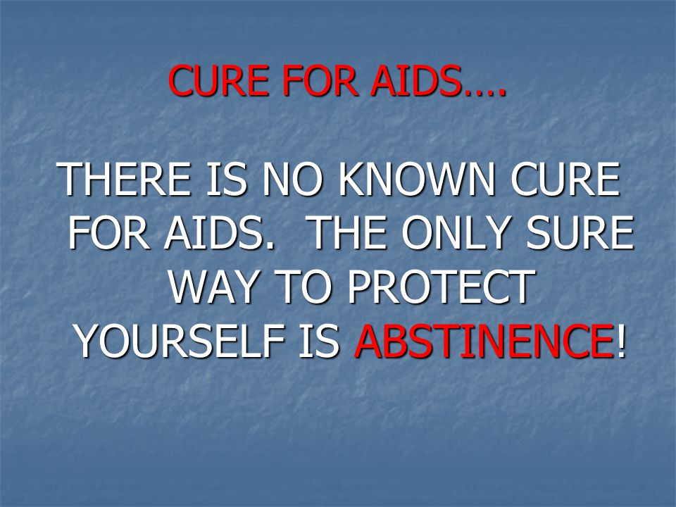 CURE FOR AIDS…. THERE IS NO KNOWN CURE FOR AIDS.