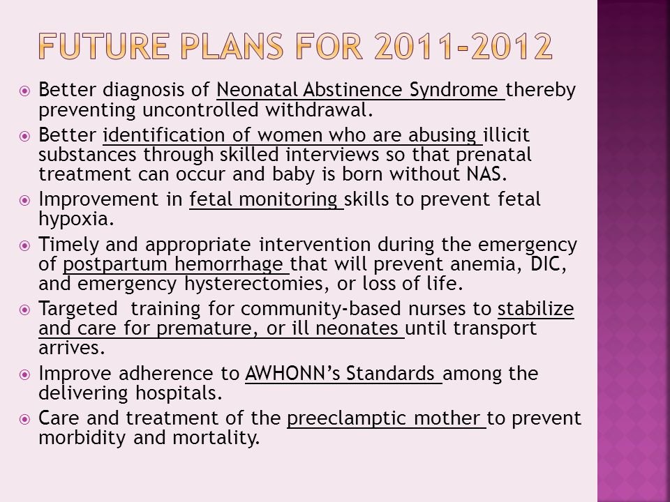 Future Plans for 2011-2012 Better diagnosis of Neonatal Abstinence Syndrome thereby preventing uncontrolled withdrawal.