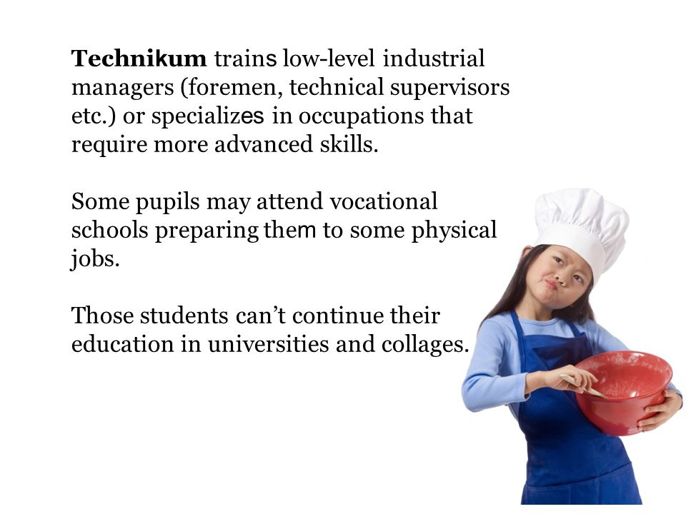Technikum trains low-level industrial managers (foremen, technical supervisors etc.) or specializes in occupations that require more advanced skills.