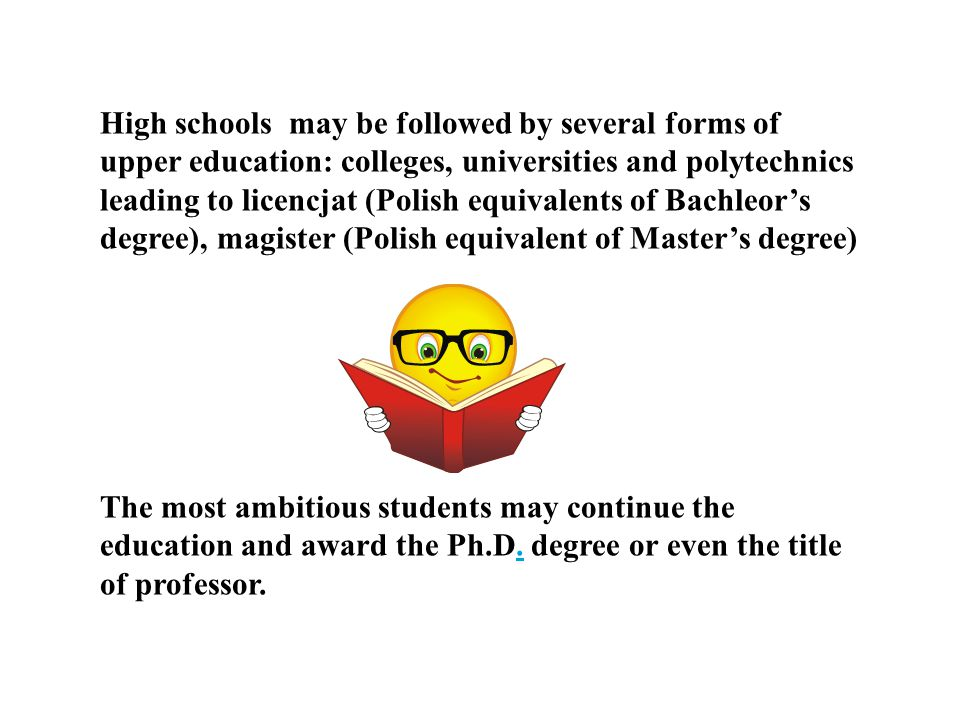 High schools may be followed by several forms of upper education: colleges, universities and polytechnics leading to licencjat (Polish equivalents of Bachleor's degree), magister (Polish equivalent of Master's degree)