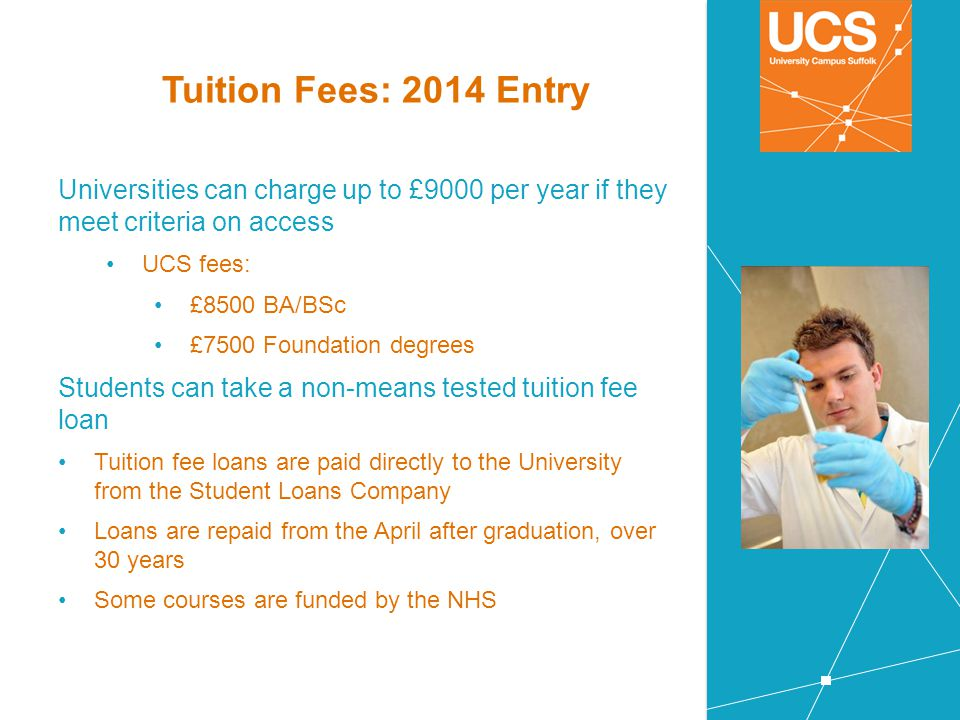 Tuition Fees: 2014 Entry Universities can charge up to £9000 per year if they meet criteria on access.