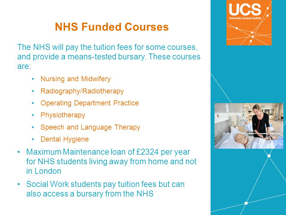 NHS Funded Courses The NHS will pay the tuition fees for some courses, and provide a means-tested bursary. These courses are: