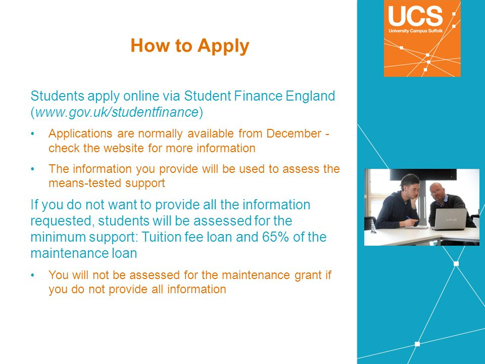 How to Apply Students apply online via Student Finance England (www.gov.uk/studentfinance)