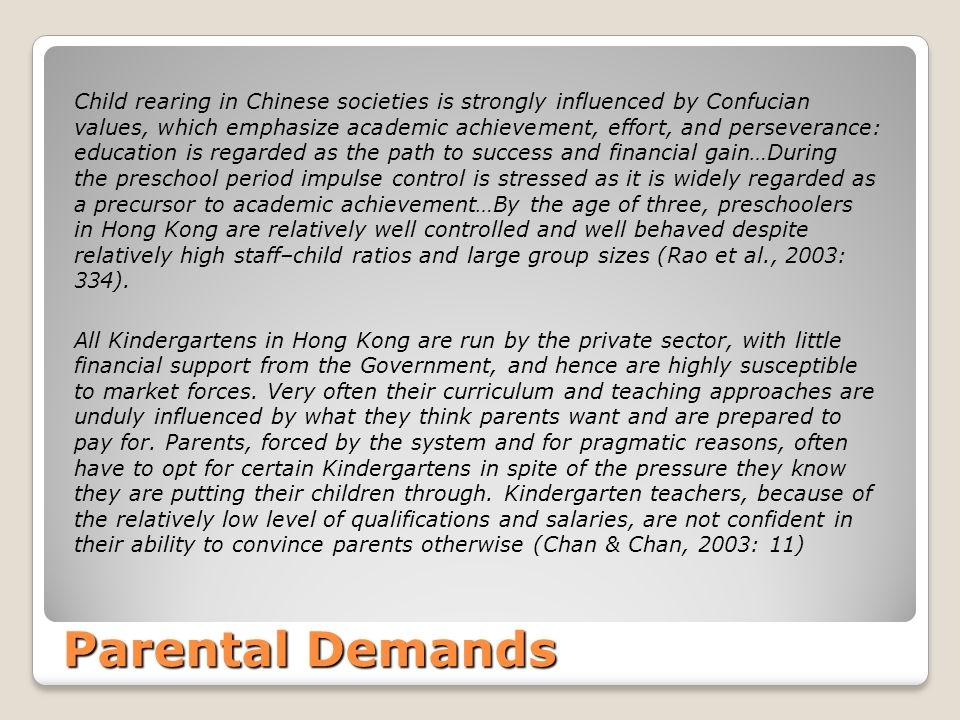 Child rearing in Chinese societies is strongly influenced by Confucian values, which emphasize academic achievement, effort, and perseverance: education is regarded as the path to success and financial gain…During the preschool period impulse control is stressed as it is widely regarded as a precursor to academic achievement…By the age of three, preschoolers in Hong Kong are relatively well controlled and well behaved despite relatively high staff–child ratios and large group sizes (Rao et al., 2003: 334).