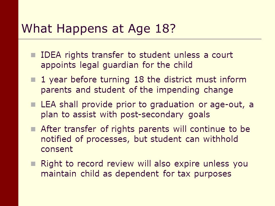 What Happens at Age 18 IDEA rights transfer to student unless a court appoints legal guardian for the child.