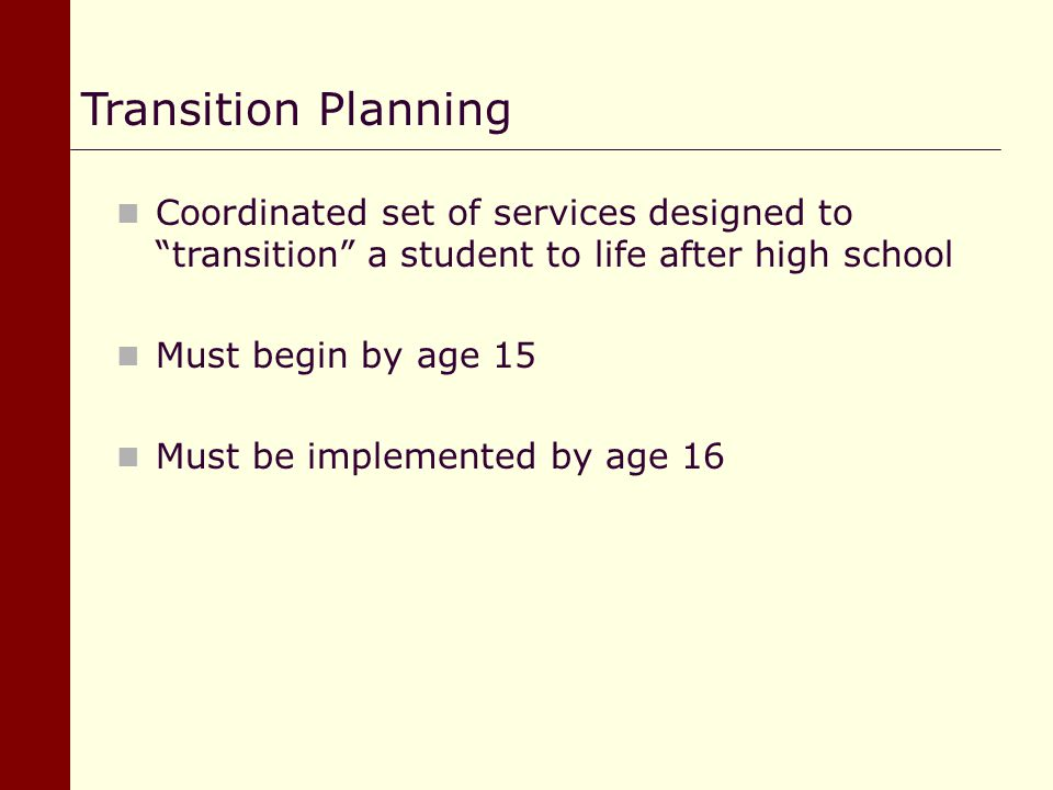 Transition Planning Coordinated set of services designed to transition a student to life after high school.