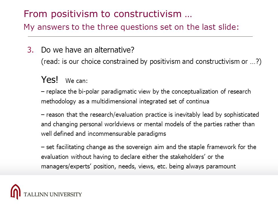 From positivism to constructivism … My answers to the three questions set on the last slide: