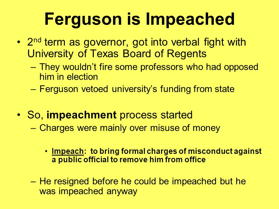 Ferguson is Impeached 2nd term as governor, got into verbal fight with University of Texas Board of Regents.