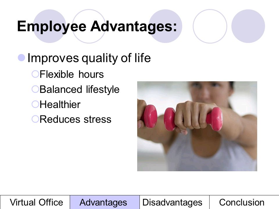 Employee Advantages: Improves quality of life Flexible hours