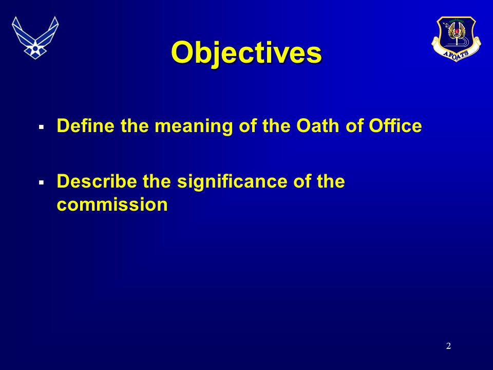 Objectives Define the meaning of the Oath of Office