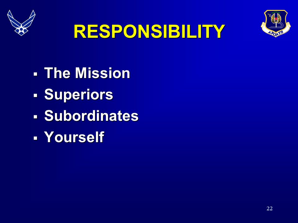RESPONSIBILITY The Mission Superiors Subordinates Yourself 21