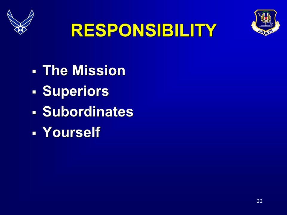 RESPONSIBILITY The Mission Superiors Subordinates Yourself 21