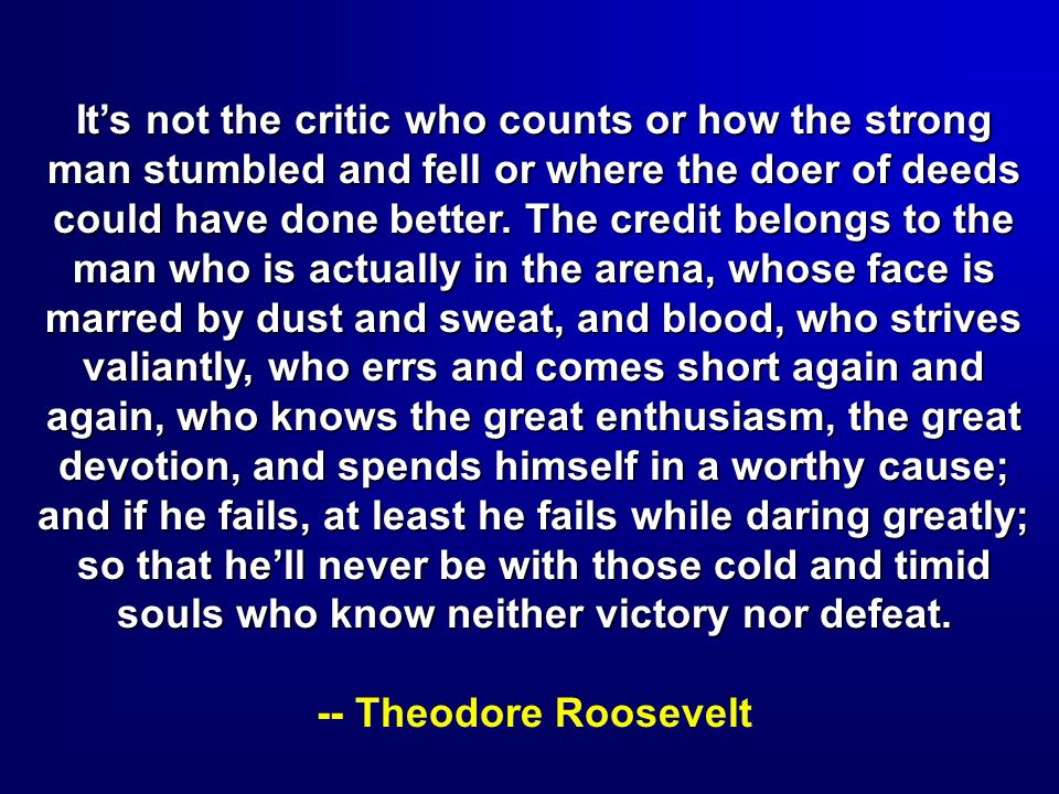 It's not the critic who counts or how the strong man stumbled and fell or where the doer of deeds could have done better. The credit belongs to the man who is actually in the arena, whose face is marred by dust and sweat, and blood, who strives valiantly, who errs and comes short again and again, who knows the great enthusiasm, the great devotion, and spends himself in a worthy cause; and if he fails, at least he fails while daring greatly; so that he'll never be with those cold and timid souls who know neither victory nor defeat.