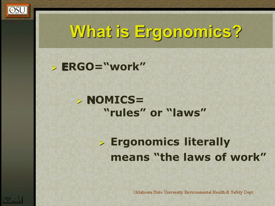 What is Ergonomics ERGO= work NOMICS= rules or laws