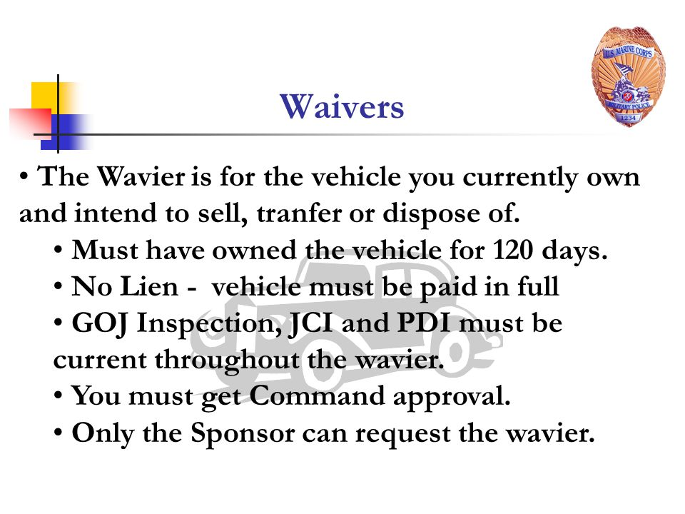 Waivers The Wavier is for the vehicle you currently own and intend to sell, tranfer or dispose of. Must have owned the vehicle for 120 days.