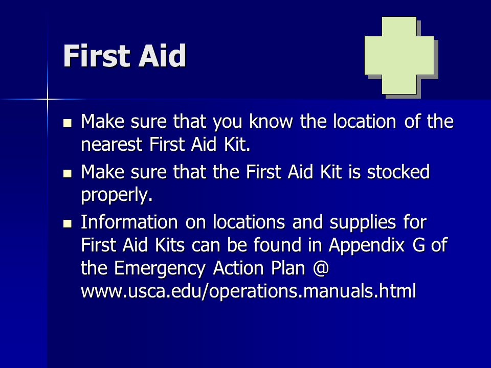 First Aid Make sure that you know the location of the nearest First Aid Kit. Make sure that the First Aid Kit is stocked properly.