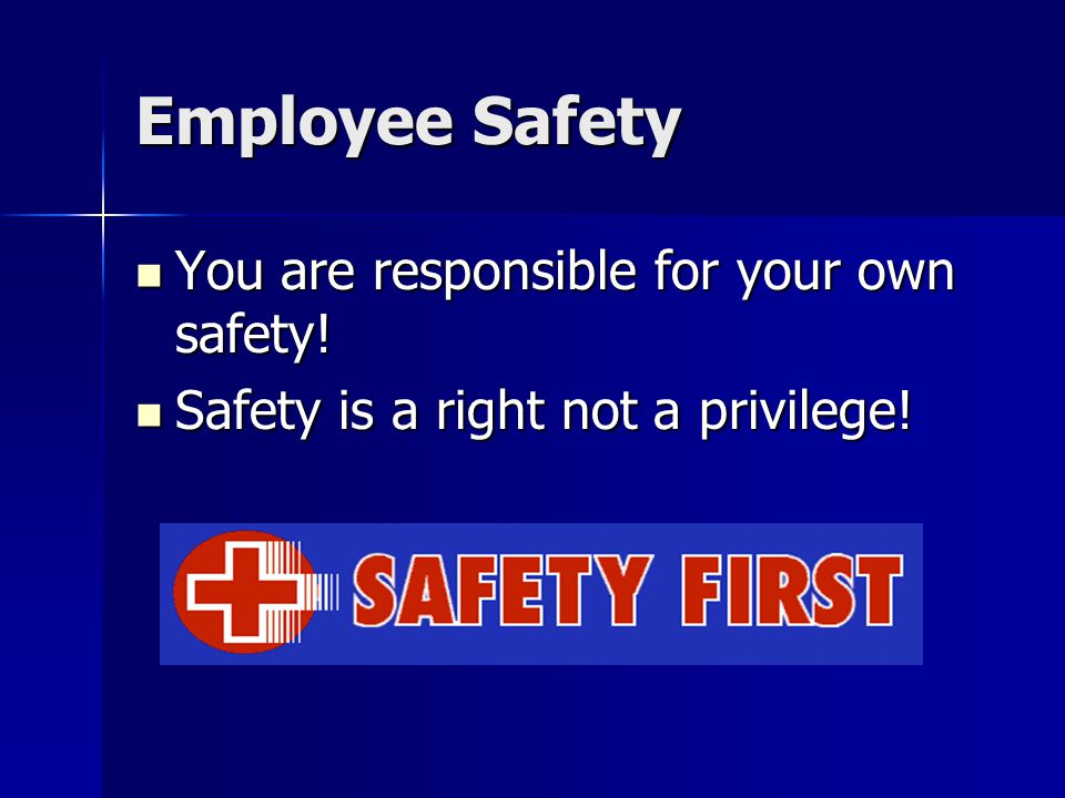 Employee Safety You are responsible for your own safety!
