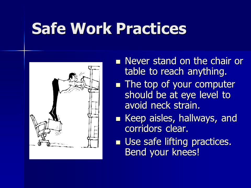 Safe Work Practices Never stand on the chair or table to reach anything. The top of your computer should be at eye level to avoid neck strain.