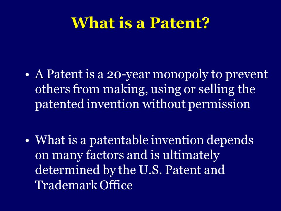 What is a Patent A Patent is a 20-year monopoly to prevent others from making, using or selling the patented invention without permission.