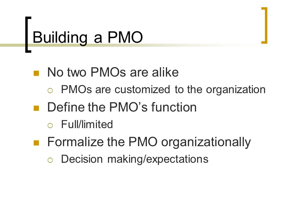 Building a PMO No two PMOs are alike Define the PMO's function