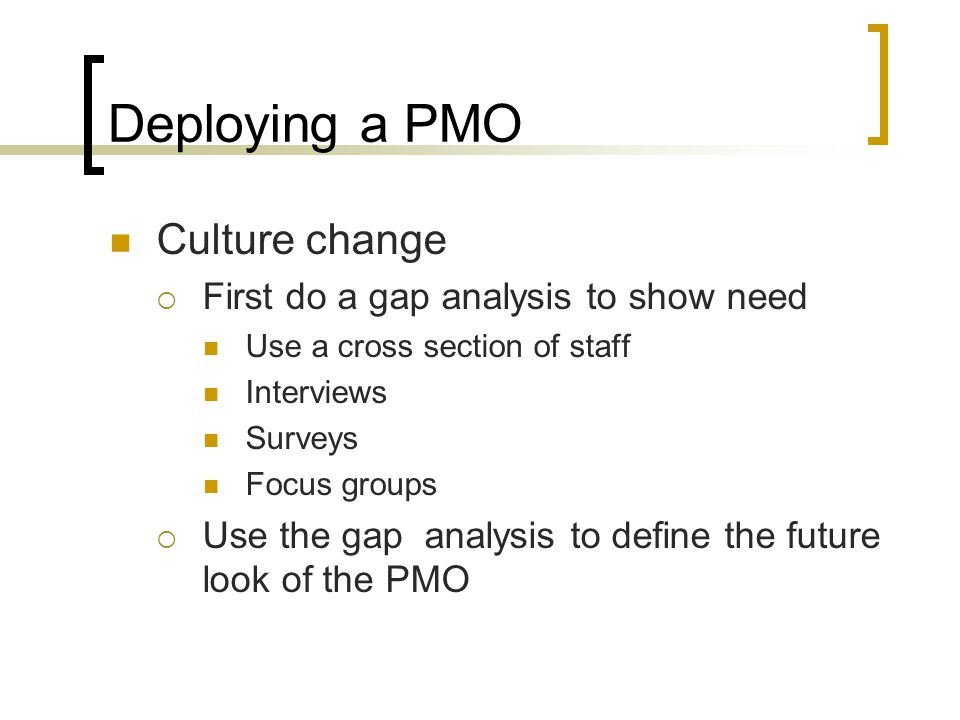 Deploying a PMO Culture change First do a gap analysis to show need