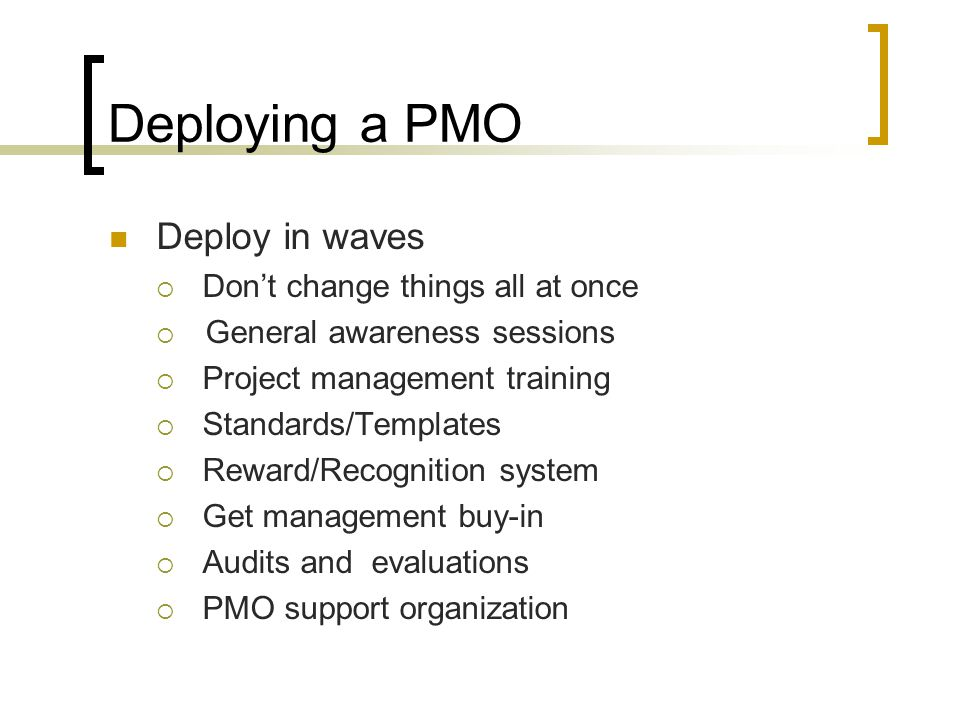 Deploying a PMO Deploy in waves Don't change things all at once