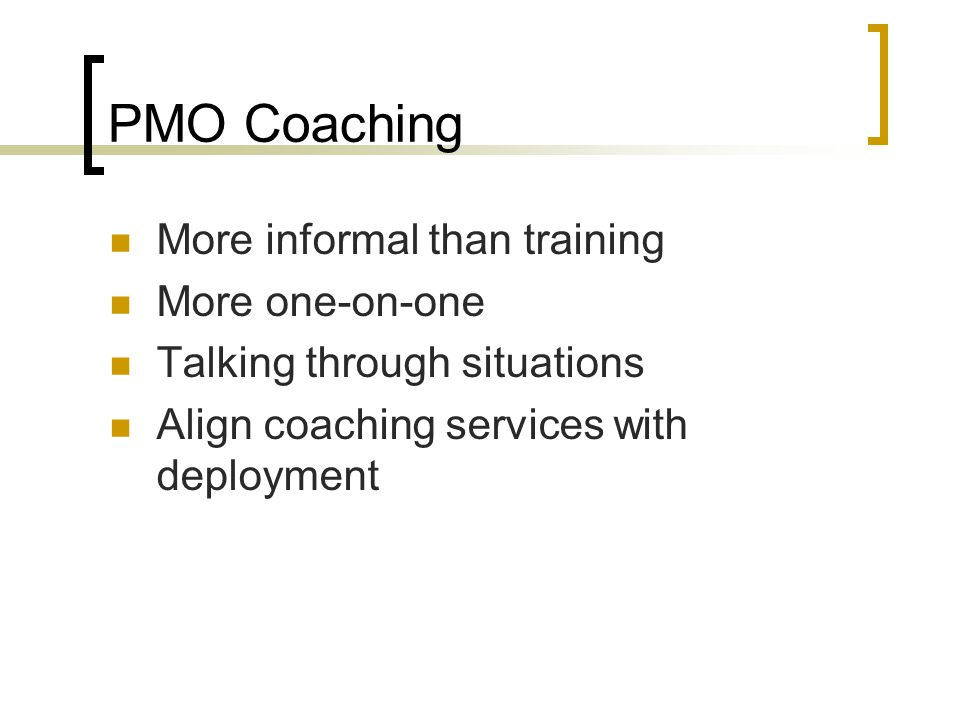PMO Coaching More informal than training More one-on-one