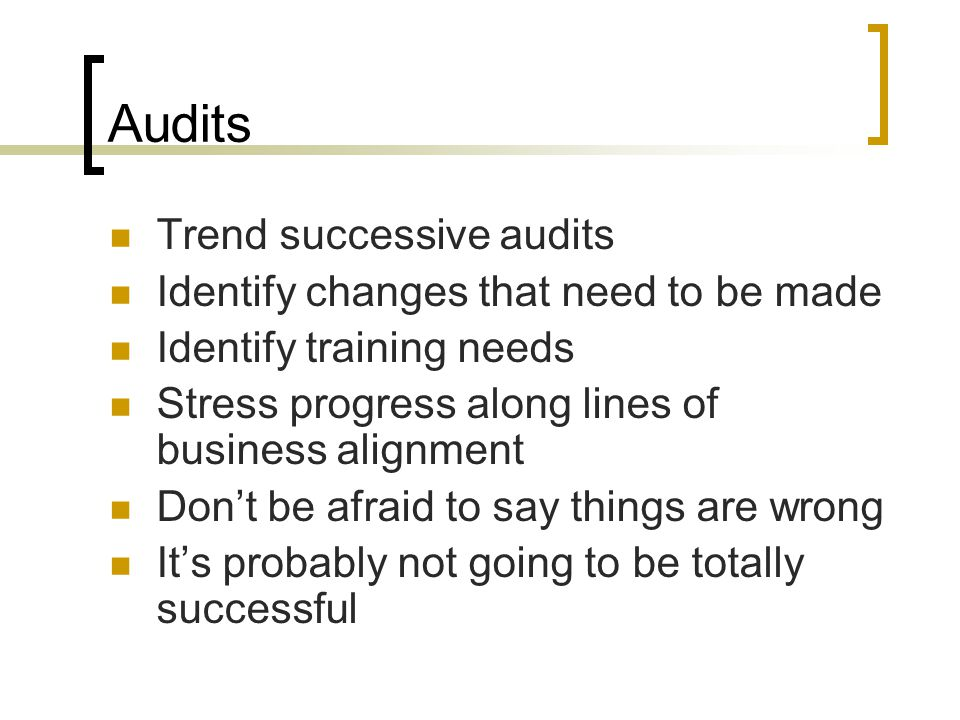 Audits Trend successive audits Identify changes that need to be made