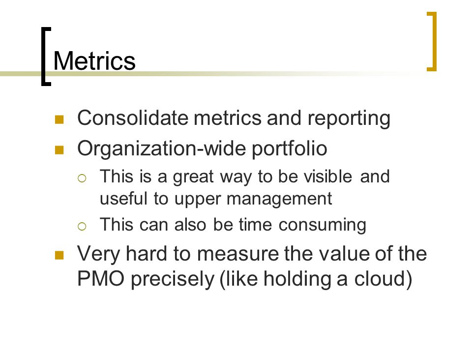 Metrics Consolidate metrics and reporting Organization-wide portfolio