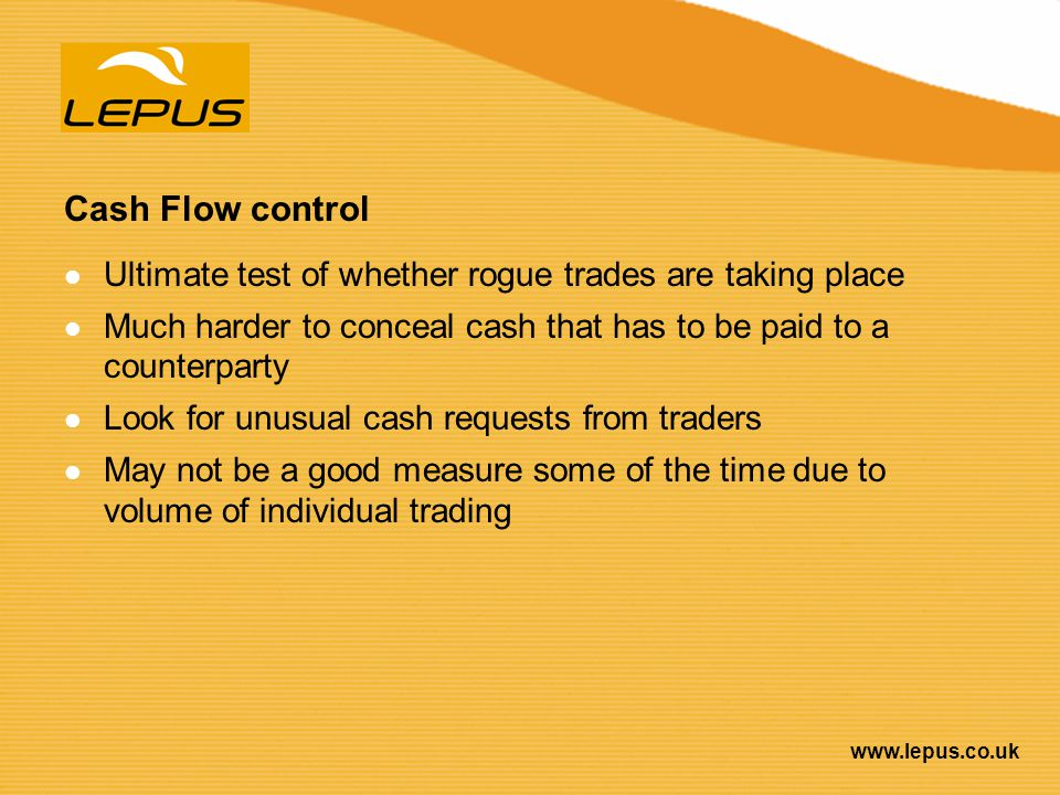 Cash Flow control Ultimate test of whether rogue trades are taking place. Much harder to conceal cash that has to be paid to a counterparty.