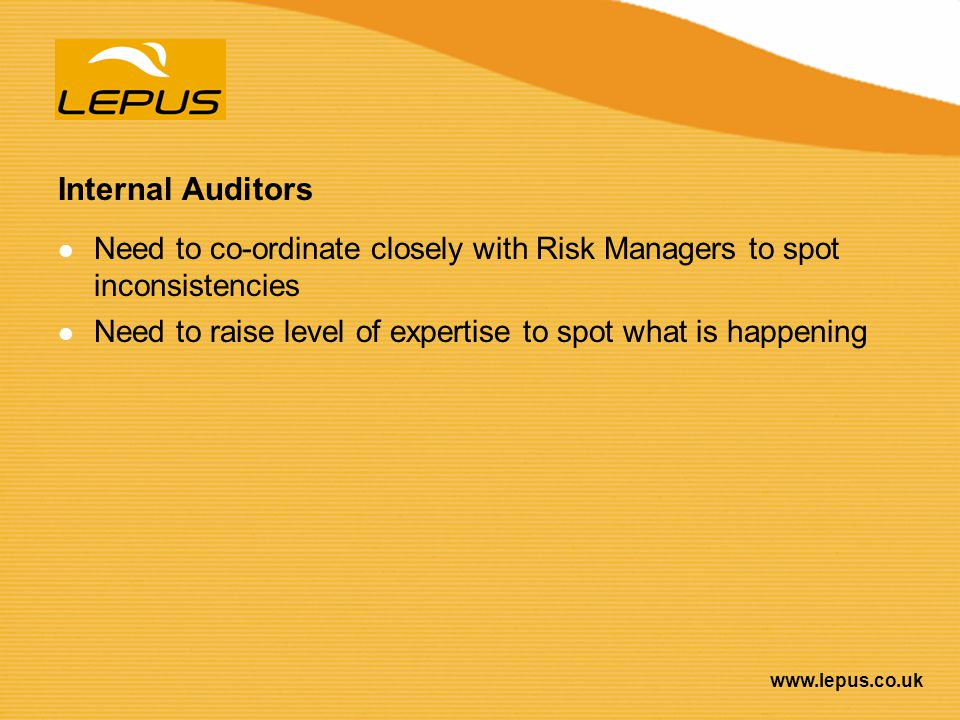 Internal Auditors Need to co-ordinate closely with Risk Managers to spot inconsistencies.