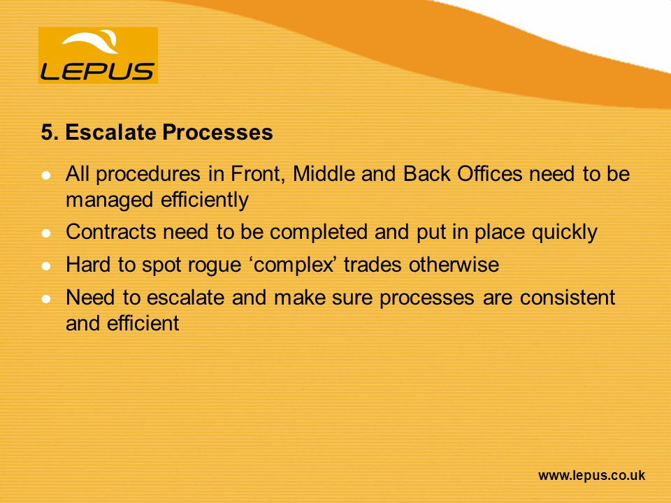 5. Escalate Processes All procedures in Front, Middle and Back Offices need to be managed efficiently.