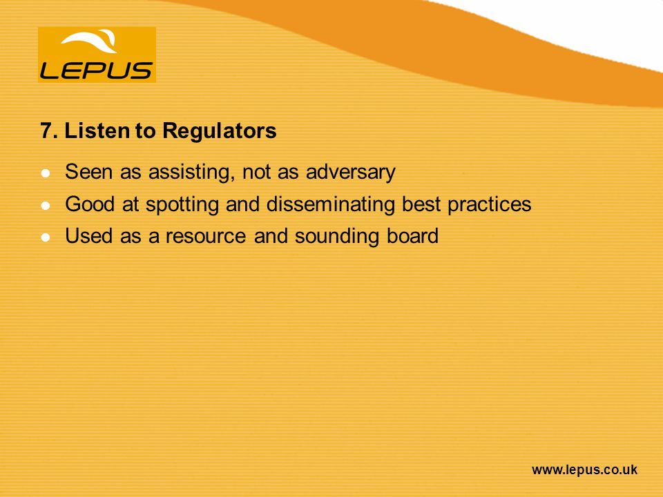 7. Listen to Regulators Seen as assisting, not as adversary